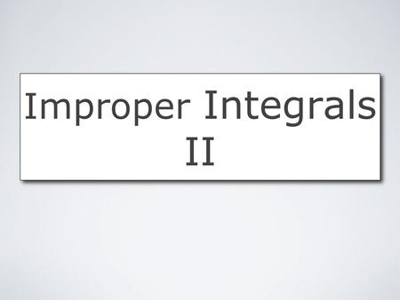 Improper Integrals II. Improper Integrals II by Mika Seppälä Improper Integrals An integral is improper if either: the interval of integration is infinitely.