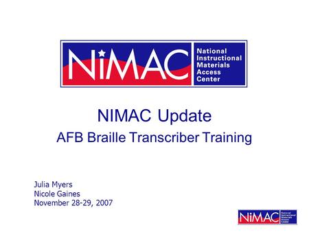 NIMAC Update AFB Braille Transcriber Training Julia Myers Nicole Gaines November 28-29, 2007.