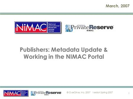 © OverDrive, Inc. 2007Version Spring 2007 1 March, 2007 Publishers: Metadata Update & Working in the NIMAC Portal.