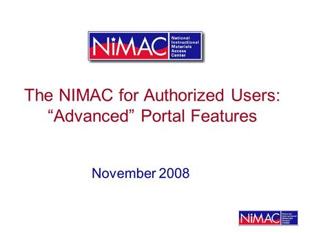 The NIMAC for Authorized Users: Advanced Portal Features November 2008.