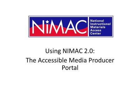 Using NIMAC 2.0: The Accessible Media Producer Portal NIMAC 2.0 for AMPs.