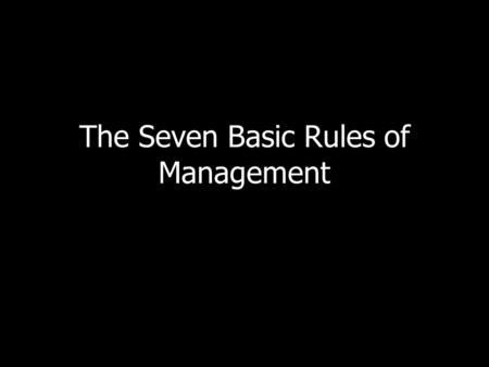 The Seven Basic Rules of Management. 1. Attract/recruit, hire, train, and retain the right people. – The first, most important task of management is hiring.