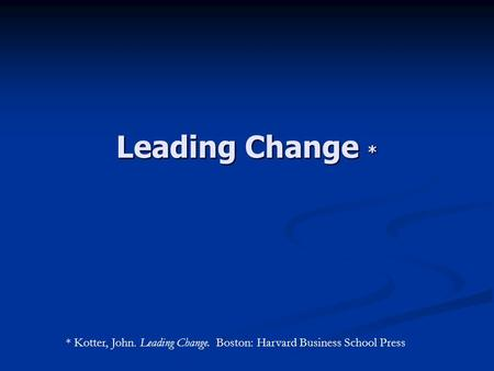 Leading Change * * Kotter, John. Leading Change. Boston: Harvard Business School Press.