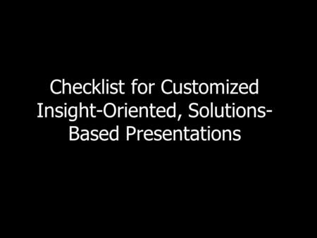Checklist for Customized Insight-Oriented, Solutions- Based Presentations.