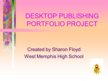 DESKTOP PUBLISHING PORTFOLIO PROJECT Created by Sharon Floyd West Memphis High School.