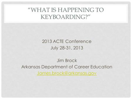 WHAT IS HAPPENING TO KEYBOARDING? 2013 ACTE Conference July 28-31, 2013 Jim Brock Arkansas Department of Career Education