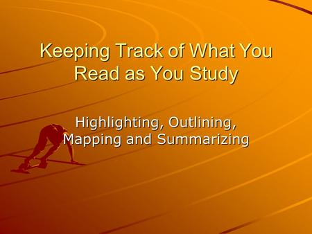 Keeping Track of What You Read as You Study Highlighting, Outlining, Mapping and Summarizing.