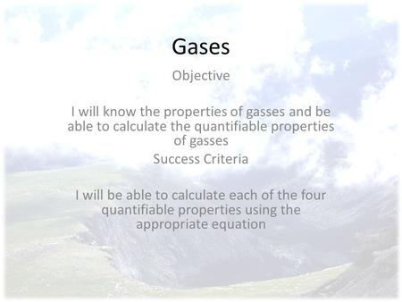 Gases Objective I will know the properties of gasses and be able to calculate the quantifiable properties of gasses Success Criteria I will be able to.