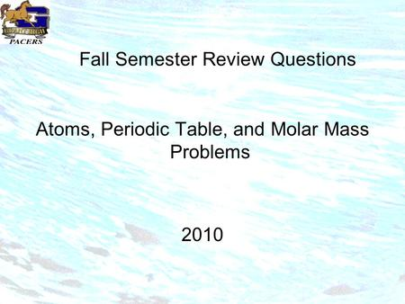 Fall Semester Review Questions Atoms, Periodic Table, and Molar Mass Problems 2010.