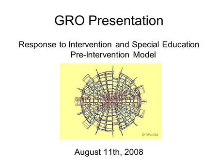 GRO Presentation Response to Intervention and Special Education Pre-Intervention Model August 11th, 2008.