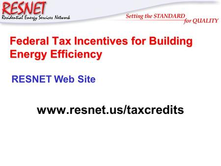 RESNET Federal Tax Incentives for Building Energy Efficiency RESNET Web Site www.resnet.us/taxcredits.