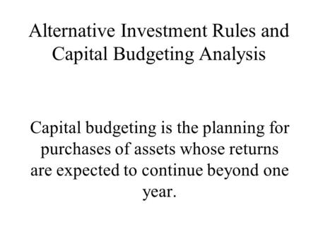 Alternative Investment Rules and Capital Budgeting Analysis Capital budgeting is the planning for purchases of assets whose returns are expected to continue.