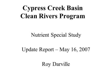 Cypress Creek Basin Clean Rivers Program Nutrient Special Study Update Report – May 16, 2007 Roy Darville.