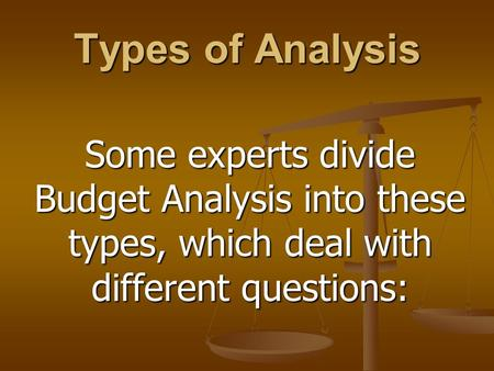 Types of Analysis Some experts divide Budget Analysis into these types, which deal with different questions: