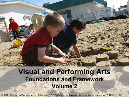 Visual and Performing Arts Foundations and Framework Volume 2 © 2011 California Department of Education (CDE) California Preschool Instructional Networks.