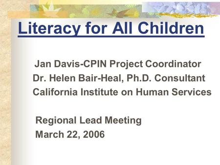 Literacy for All Children Jan Davis-CPIN Project Coordinator Dr. Helen Bair-Heal, Ph.D. Consultant California Institute on Human Services Regional Lead.