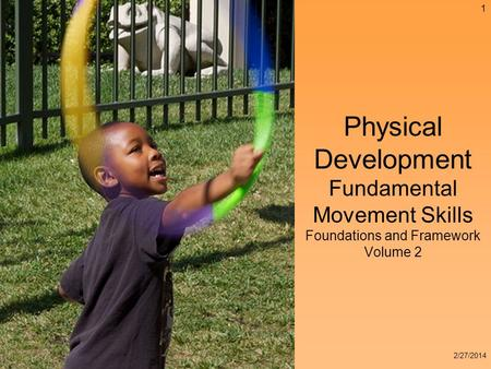 Physical Development Fundamental Movement Skills Foundations and Framework Volume 2 1 2/27/2014.