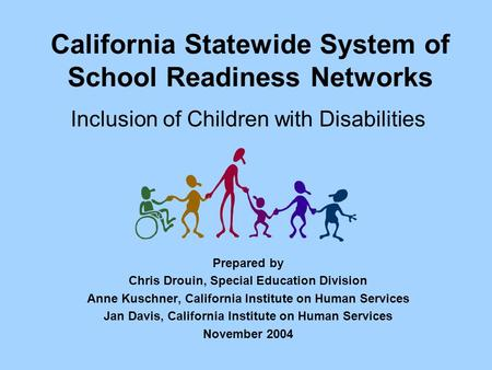 California Statewide System of School Readiness Networks Inclusion of Children with Disabilities Prepared by Chris Drouin, Special Education Division Anne.