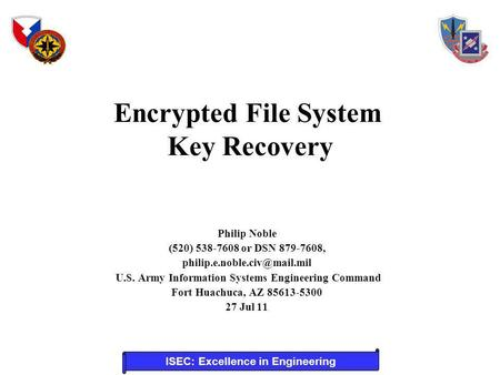 ISEC: Excellence in Engineering Encrypted File System Key Recovery Philip Noble (520) 538-7608 or DSN 879-7608, U.S. Army Information.