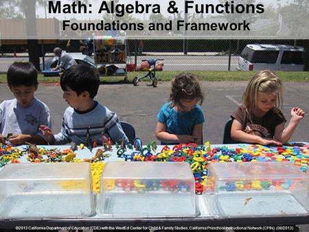 Math: Algebra & Functions Foundations and Framework ©2013 California Department of Education (CDE) with the WestEd Center for Child & Family Studies, California.