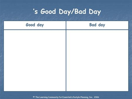 Good dayBad day s Good Day/Bad Day © The Learning Community for Essential Lifestyle Planning, Inc. 2006.