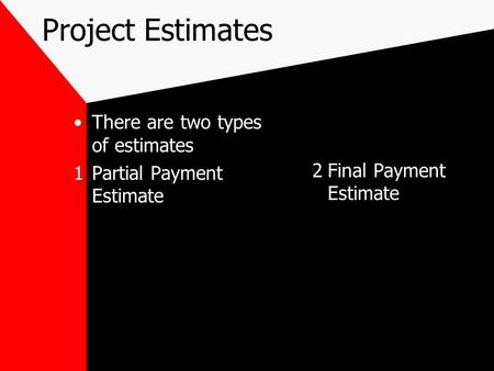 Project Estimates There are two types of estimates 1Partial Payment Estimate 2Final Payment Estimate.