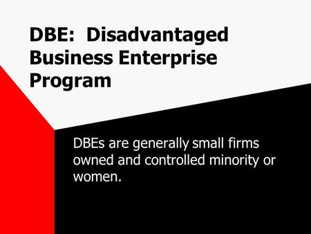 DBE: Disadvantaged Business Enterprise Program DBEs are generally small firms owned and controlled minority or women.