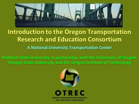 1 Oregon Transportation Research and Education Consortium Introduction to the Oregon Transportation Research and Education Consortium A National University.