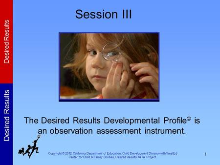 Session III The Desired Results Developmental Profile© is an observation assessment instrument. In this session, participants will learn about the Desired.