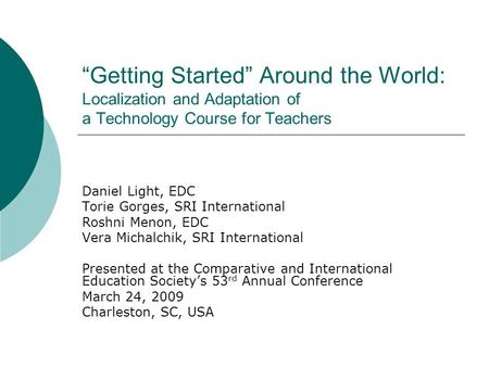Getting Started Around the World: Localization and Adaptation of a Technology Course for Teachers Daniel Light, EDC Torie Gorges, SRI International Roshni.