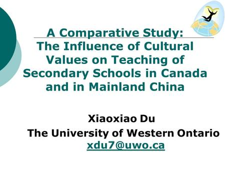 A Comparative Study: The Influence of Cultural Values on Teaching of Secondary Schools in Canada and in Mainland China Xiaoxiao Du The University of Western.