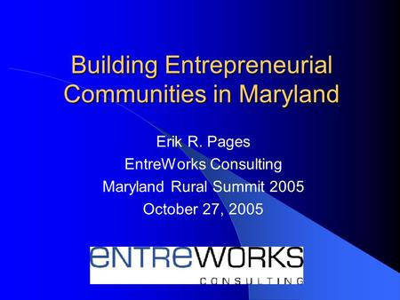 Building Entrepreneurial Communities in Maryland Erik R. Pages EntreWorks Consulting Maryland Rural Summit 2005 October 27, 2005.