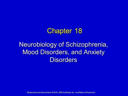 Neurobiology of Schizophrenia, Mood Disorders, and Anxiety Disorders Chapter 18 Mosby items and derived items © 2010, 2006 by Mosby, Inc., an affiliate.
