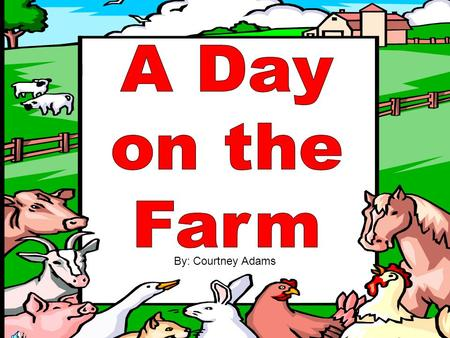 A Day on the Farm By: Courtney Adams.