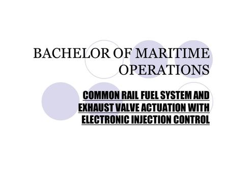 BACHELOR OF MARITIME OPERATIONS COMMON RAIL FUEL SYSTEM AND EXHAUST VALVE ACTUATION WITH ELECTRONIC INJECTION CONTROL.