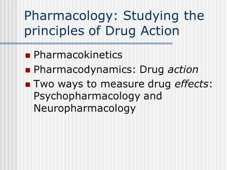 Pharmacology: Studying the principles of Drug Action Pharmacokinetics Pharmacodynamics: Drug action Two ways to measure drug effects: Psychopharmacology.