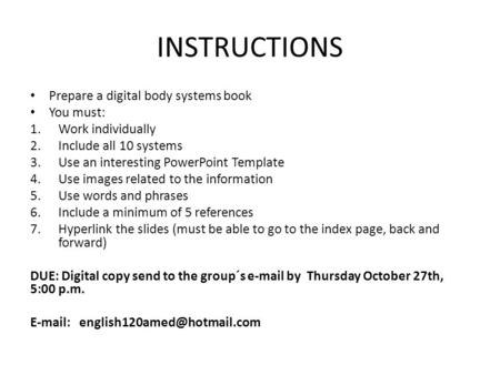 INSTRUCTIONS Prepare a digital body systems book You must: 1.Work individually 2.Include all 10 systems 3.Use an interesting PowerPoint Template 4.Use.