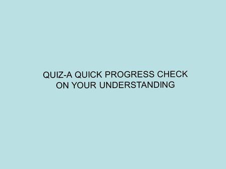 QUIZ-A QUICK PROGRESS CHECK ON YOUR UNDERSTANDING.