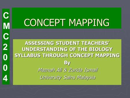 CONCEPT MAPPING ASSESSING STUDENT TEACHERS UNDERSTANDING OF THE BIOLOGY SYLLABUS THROUGH CONCEPT MAPPING By Maznah Ali & Zurida Ismail University Sains.