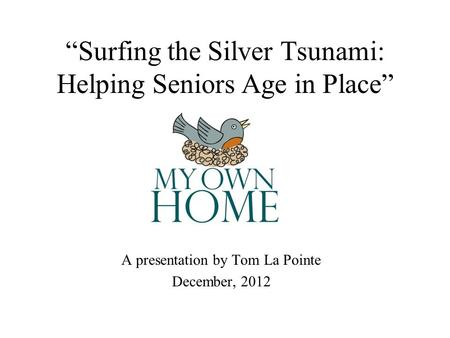 Surfing the Silver Tsunami: Helping Seniors Age in Place A presentation by Tom La Pointe December, 2012.