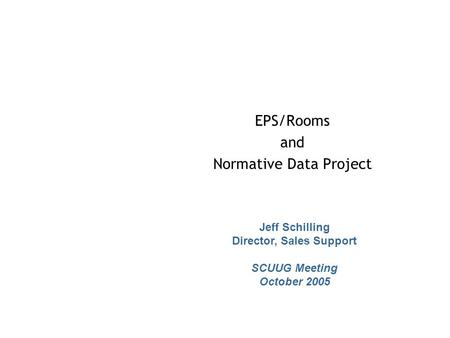 EPS/Rooms and Normative Data Project Jeff Schilling Director, Sales Support SCUUG Meeting October 2005.