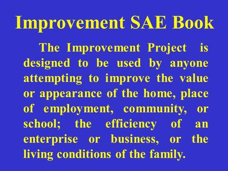 Improvement SAE Book The Improvement Project is designed to be used by anyone attempting to improve the value or appearance of the home, place of employment,