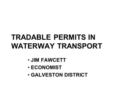 TRADABLE PERMITS IN WATERWAY TRANSPORT JIM FAWCETT ECONOMIST GALVESTON DISTRICT.