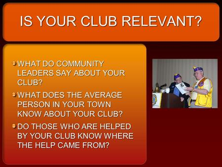 IS YOUR CLUB RELEVANT? WHAT DO COMMUNITY LEADERS SAY ABOUT YOUR CLUB? WHAT DOES THE AVERAGE PERSON IN YOUR TOWN KNOW ABOUT YOUR CLUB? DO THOSE WHO ARE.