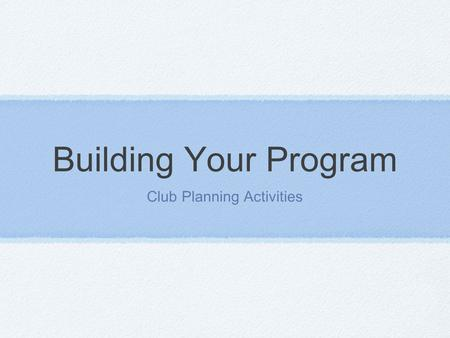 Building Your Program Club Planning Activities. Need to put it together Members have evaluated Community Needs have been reviewed You know what makes.