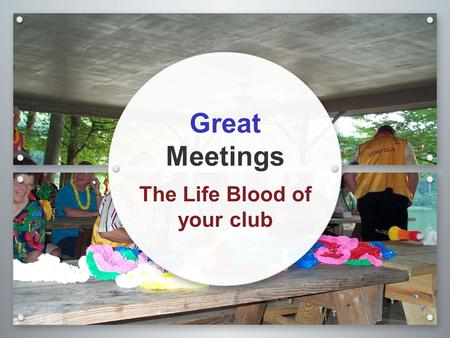 Great Meetings The Life Blood of your club. Growth of your Club 68% Say Long Boring Meetings the reason they dropped Growth of Club tied to the Family.