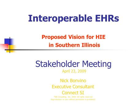 Interoperable EHRs Proposed Vision for HIE in Southern Illinois Stakeholder Meeting April 23, 2009 Nick Bonvino Executive Consultant Connect SI *NB Consulting,