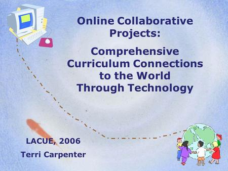 Online Collaborative Projects: Comprehensive Curriculum Connections to the World Through Technology LACUE, 2006 Terri Carpenter.