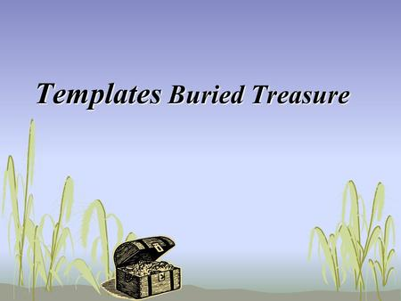 Templates Buried Treasure. A template is... a document such as a letter or form that serves as a pattern to be used over and over.