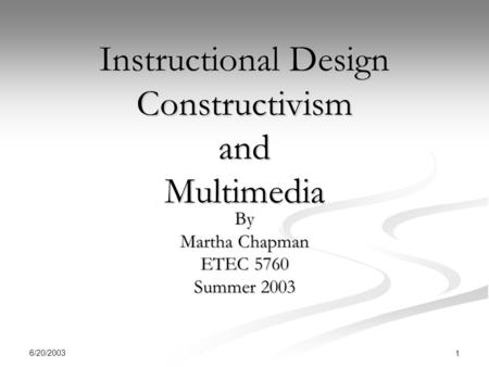 6/20/2003 1 Instructional Design Constructivism and Multimedia By Martha Chapman ETEC 5760 Summer 2003.